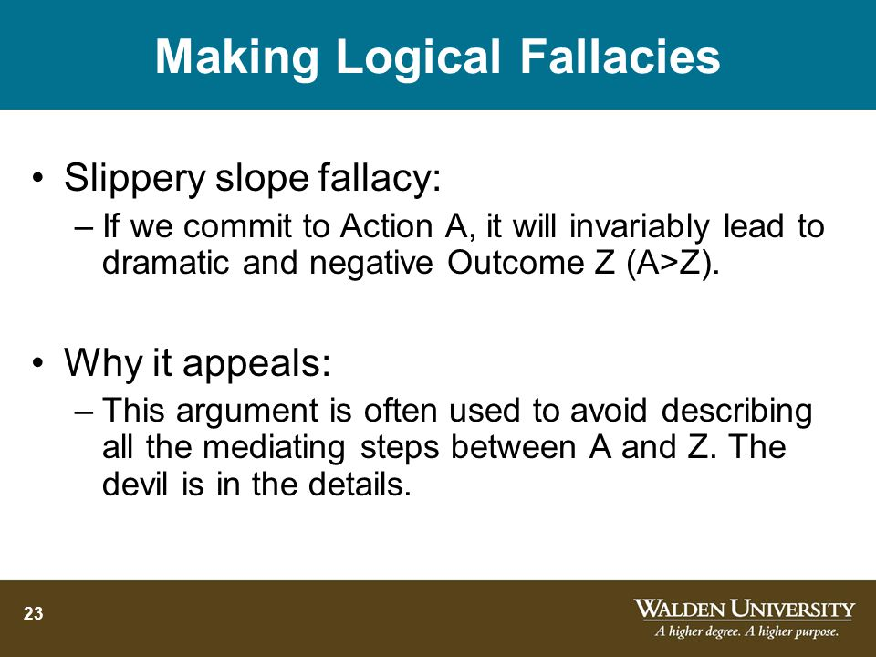 23 Making Logical Fallacies Slippery slope fallacy: –If we commit to Action A, it will invariably lead to dramatic and negative Outcome Z (A>Z).