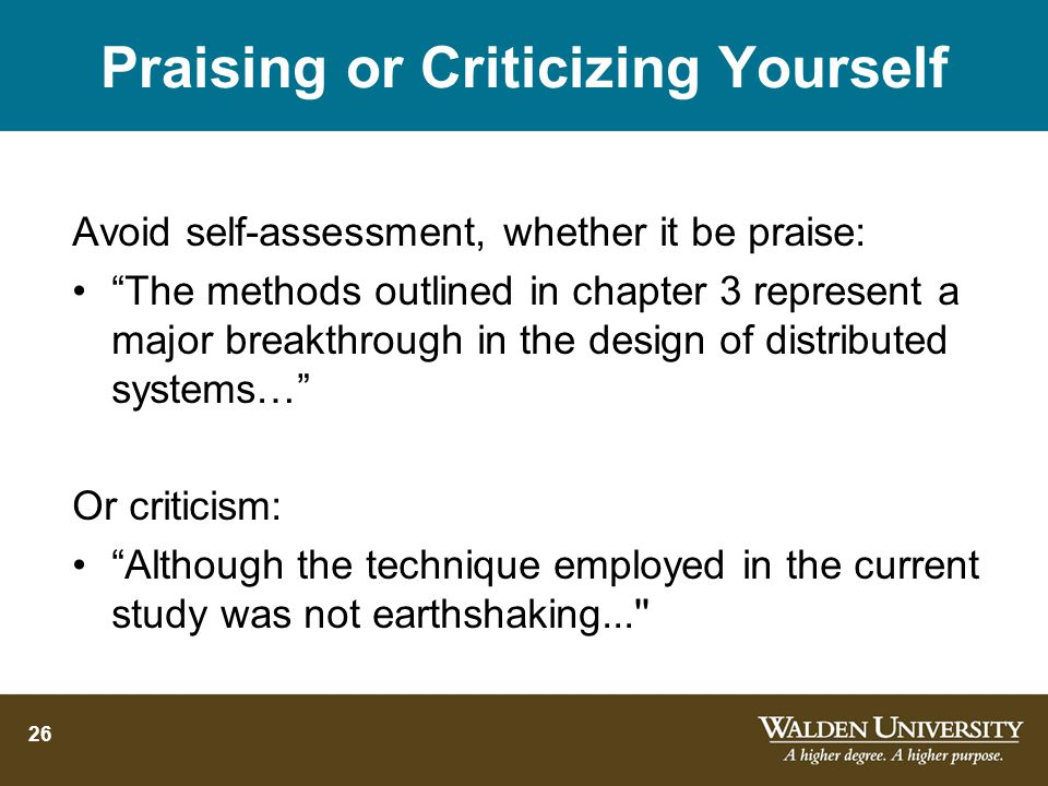 26 Praising or Criticizing Yourself Avoid self-assessment, whether it be praise: The methods outlined in chapter 3 represent a major breakthrough in the design of distributed systems… Or criticism: Although the technique employed in the current study was not earthshaking...