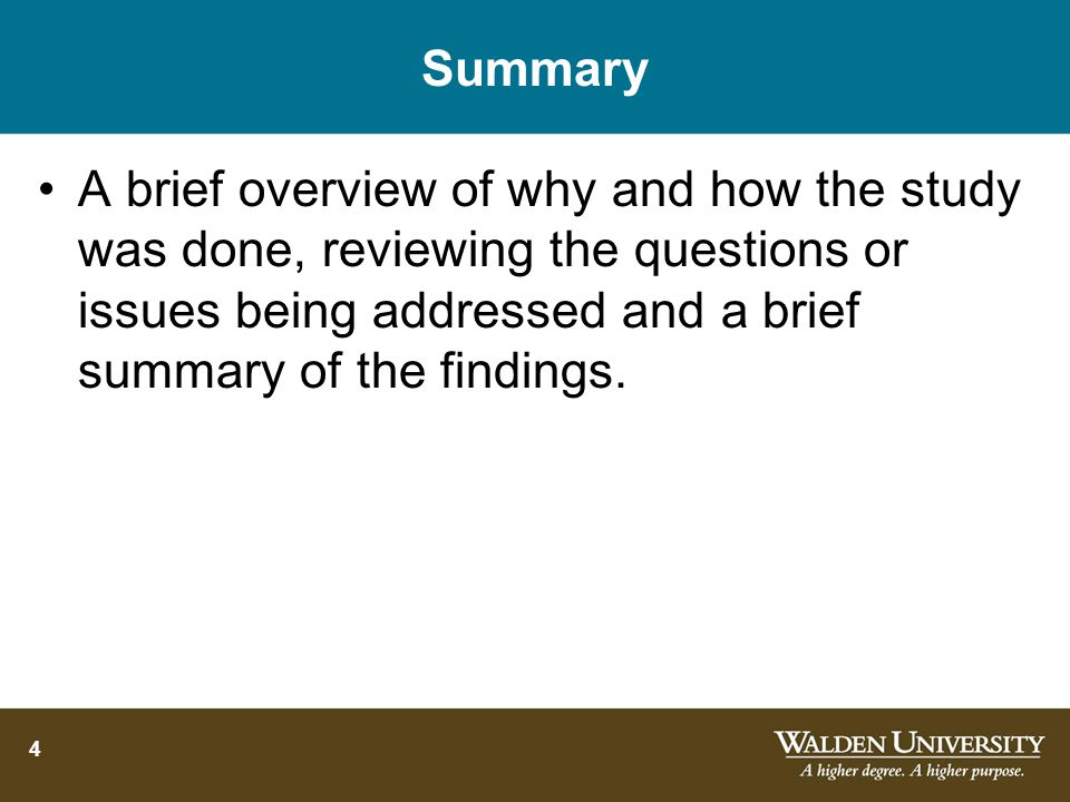 4 Summary A brief overview of why and how the study was done, reviewing the questions or issues being addressed and a brief summary of the findings.