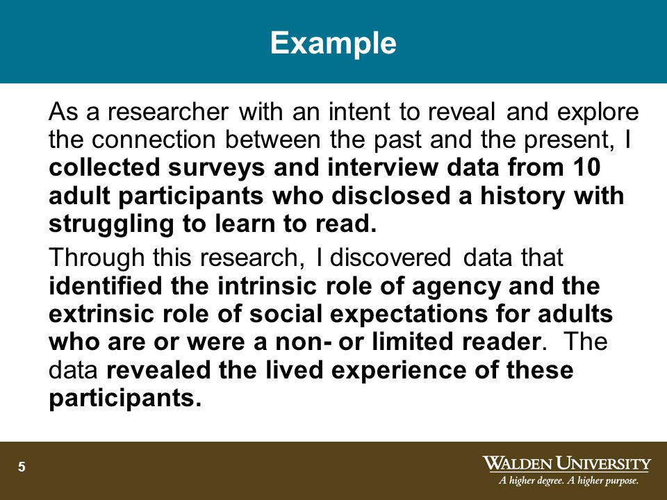 5 Example As a researcher with an intent to reveal and explore the connection between the past and the present, I collected surveys and interview data from 10 adult participants who disclosed a history with struggling to learn to read.