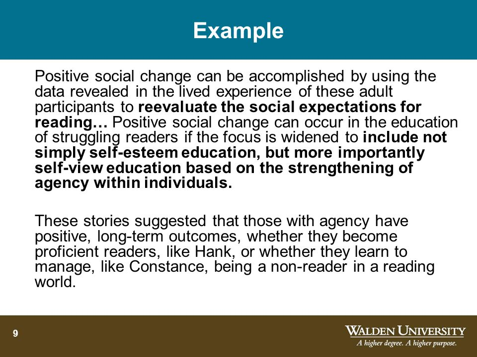 9 Example Positive social change can be accomplished by using the data revealed in the lived experience of these adult participants to reevaluate the social expectations for reading… Positive social change can occur in the education of struggling readers if the focus is widened to include not simply self-esteem education, but more importantly self-view education based on the strengthening of agency within individuals.