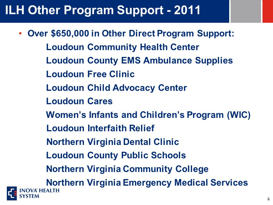 6 ILH Other Program Support - 2011 Over $650,000 in Other Direct Program Support: Loudoun Community Health Center Loudoun County EMS Ambulance Supplies Loudoun Free Clinic Loudoun Child Advocacy Center Loudoun Cares Women's Infants and Children's Program (WIC) Loudoun Interfaith Relief Northern Virginia Dental Clinic Loudoun County Public Schools Northern Virginia Community College Northern Virginia Emergency Medical Services
