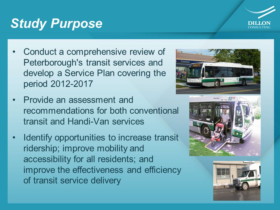 Consultation Activities Let's Talk Transit – an initial 'drop in' centre (October 2011) Stakeholder Interviews City Transit Staff, Accessibility Coordinator, Public Works, Planning and Finance Staff Peterborough Public Health Business Improvement Area School Board Transportation Fleming College and Trent University Activity Haven Capitol Taxi Chamber of Commerce Public Library Transit Drivers Mobility Dispatch Transportation Accessibility Committee OLG Kawartha Downs Home Builders Association Social Services ATU representatives Focus Groups were held in October and January 2012 Public Information Centre on May 24th, 2012