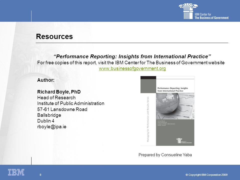 "© Copyright IBM Corporation 2009 8 Resources ""Performance Reporting: Insights from International Practice"" For free copies of this report, visit the I"