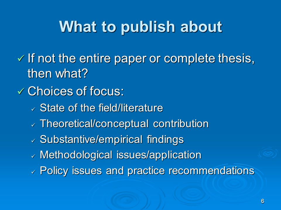 6 What to publish about If not the entire paper or complete thesis, then what.