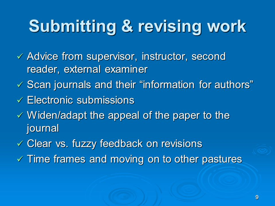 9 Submitting & revising work Advice from supervisor, instructor, second reader, external examiner Advice from supervisor, instructor, second reader, external examiner Scan journals and their information for authors Scan journals and their information for authors Electronic submissions Electronic submissions Widen/adapt the appeal of the paper to the journal Widen/adapt the appeal of the paper to the journal Clear vs.
