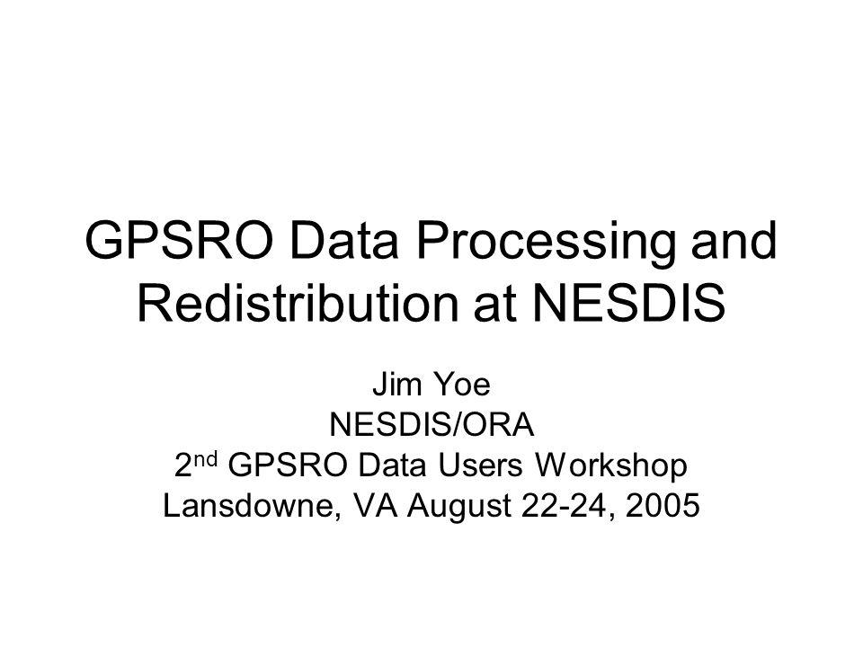 GPSRO Data Processing and Redistribution at NESDIS Jim Yoe NESDIS/ORA 2 nd GPSRO Data Users Workshop Lansdowne, VA August 22-24, 2005