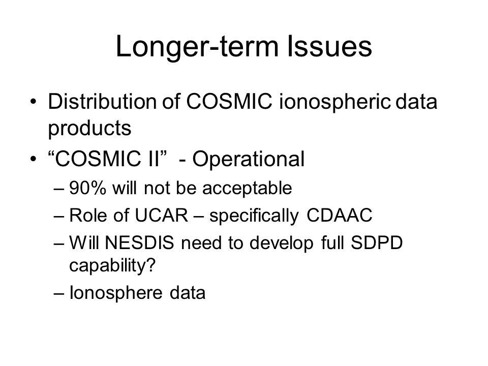 Longer-term Issues Distribution of COSMIC ionospheric data products COSMIC II - Operational –90% will not be acceptable –Role of UCAR – specifically CDAAC –Will NESDIS need to develop full SDPD capability.