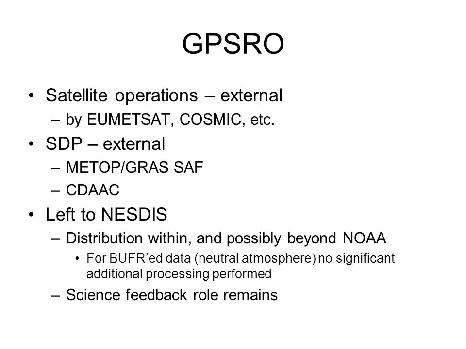 GPSRO Satellite operations – external –by EUMETSAT, COSMIC, etc. SDP – external –METOP/GRAS SAF –CDAAC Left to NESDIS –Distribution within, and possib