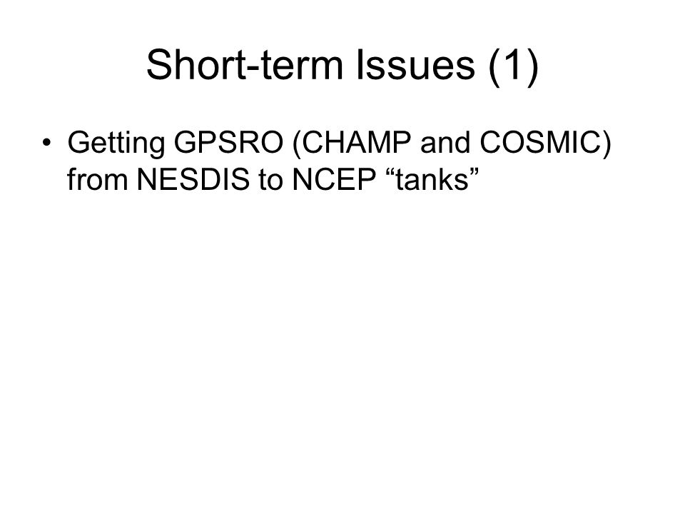 Short-term Issues (1) Getting GPSRO (CHAMP and COSMIC) from NESDIS to NCEP tanks