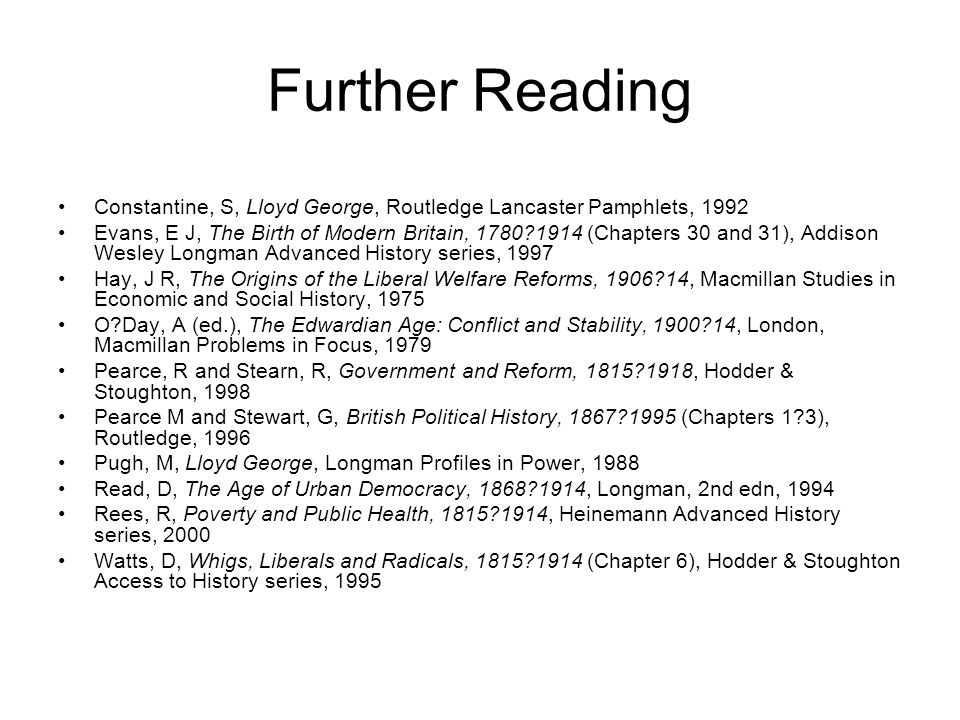 Further Reading Constantine, S, Lloyd George, Routledge Lancaster Pamphlets, 1992 Evans, E J, The Birth of Modern Britain, 1780?1914 (Chapters 30 and
