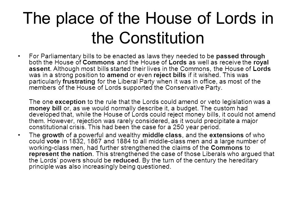 The place of the House of Lords in the Constitution For Parliamentary bills to be enacted as laws they needed to be passed through both the House of C