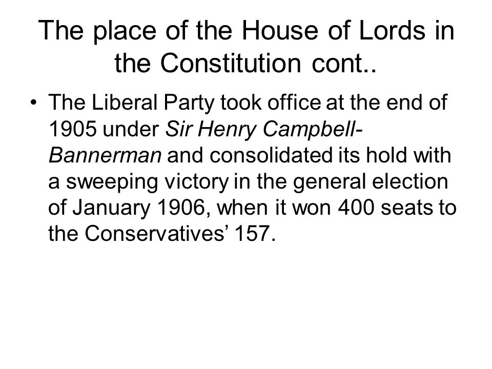 The place of the House of Lords in the Constitution cont.. The Liberal Party took office at the end of 1905 under Sir Henry Campbell- Bannerman and co