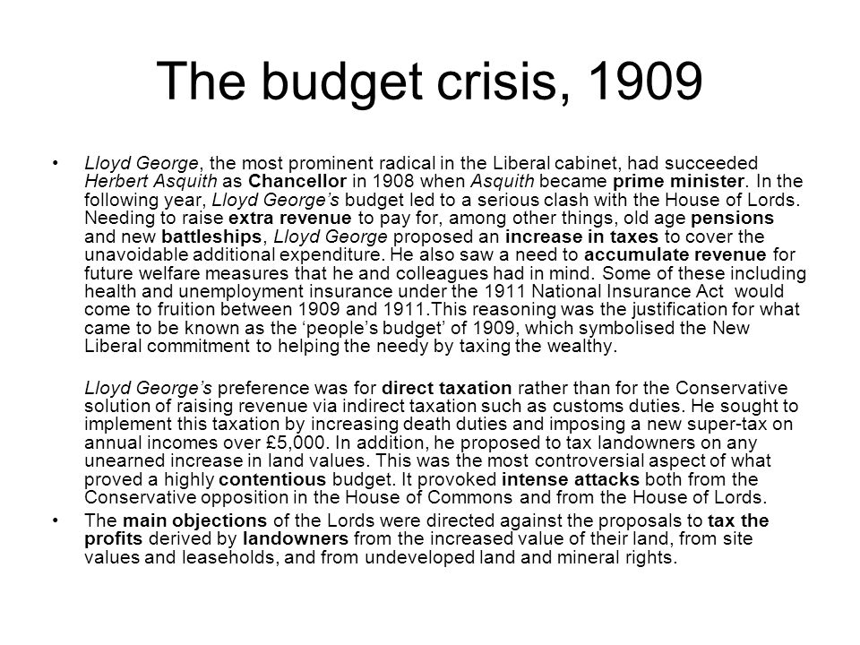 The budget crisis, 1909 Lloyd George, the most prominent radical in the Liberal cabinet, had succeeded Herbert Asquith as Chancellor in 1908 when Asqu