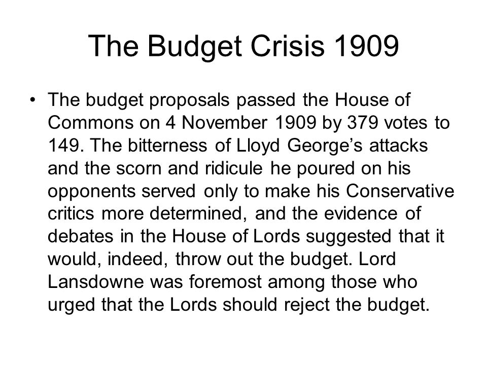The Budget Crisis 1909 The budget proposals passed the House of Commons on 4 November 1909 by 379 votes to 149. The bitterness of Lloyd George's attac