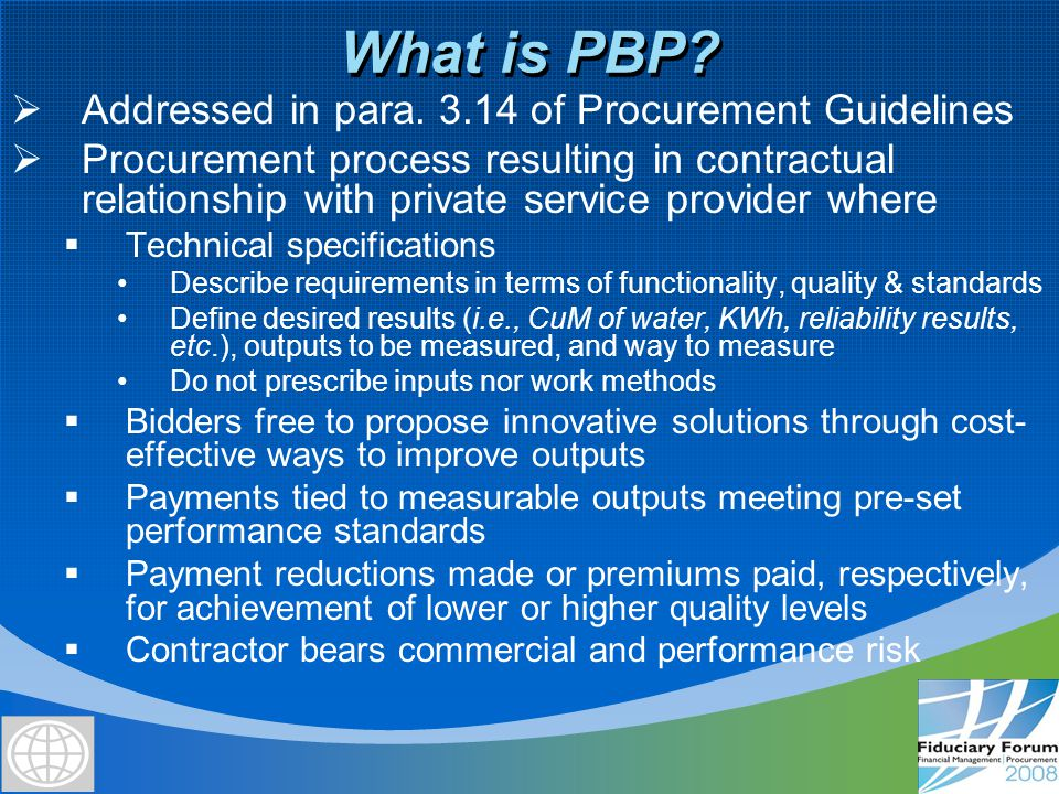 Use of PBP in Bank-financed projects  Non-consultant services paid on the basis of outputs (i.e., primary health care)  Facilities where contractor is responsible for design, supply, construction (or rehab), & commissioning, & where  Employer takes O&M after commissioning, or  Contractor takes O&M for some years after commissioning  Borrowers' use of PBP decided after analysis of available options and agreed in advance with the Bank