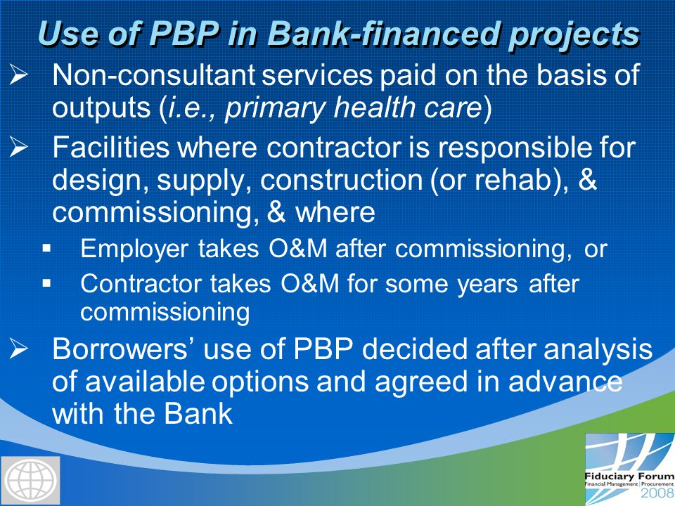 PBP processes for Bank-financed installations Award based on lowest lump sum price for facility Scenario 1 – O&M by Employer Prequalification of interested bidders Two-Stage Bidding based on functional requirements (one- stage for simpler projects) Selection Full payment upon commissioning/ acceptance (Turn-key approach) Alt.