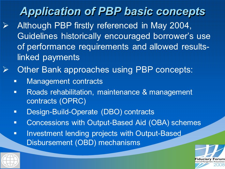 Similarities between OBA and OBD  Aimed to make more efficient use of resources in providing infrastructure and other basic services  Bank-financed funds are disbursed/paid against delivered outputs  Disbursement/payment associated with the promised outputs based in efficient & reliable unit price/costs  Procurement methods for procuring the services or inputs needed to generate the outputs must be fully acceptable to the Bank