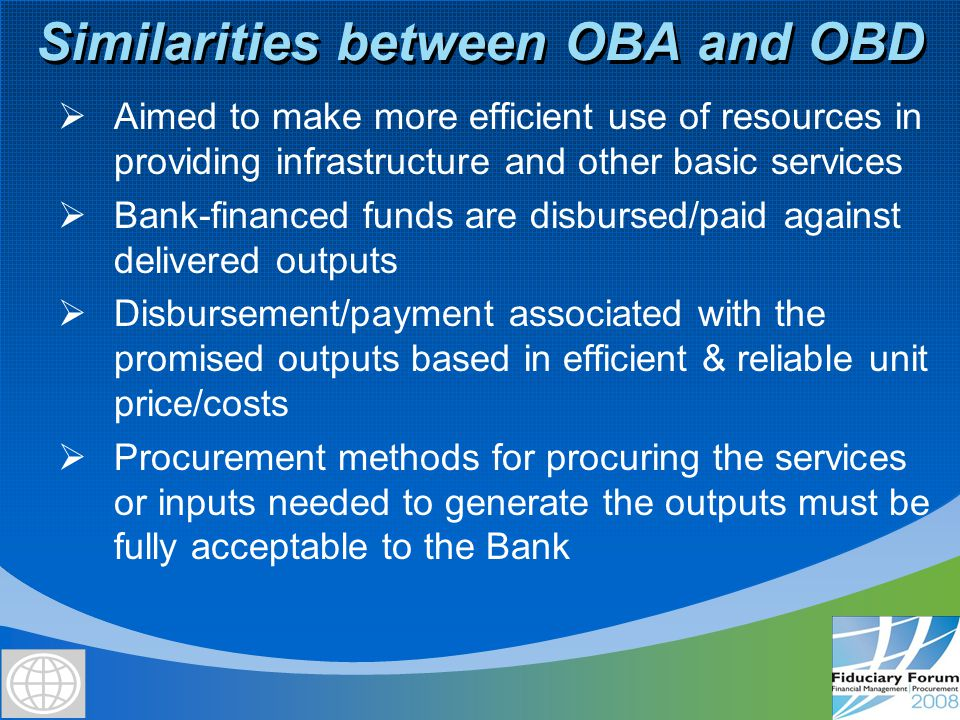 Differences between OBA and OBD Aspect OBAOBD Payments: Made by a government entity to a third party service provider (SP) upon delivery of outputs promised under a service provision contract Consist of pre-agreed subsidy amounts to cover gap in investment or recurrent cost incurred by SP that user fees cannot recoup due to beneficiary constraints All countriesMICs and select IDA countries with reliable implementation capacity Unit price/cost associated with outputs on which basis payment or disbursement is made If SP selected under Bank-acceptable procurement procedures, unit price associated with the output deemed reasonable, economic & efficient If SP not selected competitively, efficient & reliable unit costs to be determined Efficient & reliable unit costs to be determined for disbursements Procurement of inputs required to produce outputs Bank–approved government procedures Disbursements: Go to the government upon delivery of pre-agreed outputs May involve more than one underlying supply contract or direct government- supplied services; and Need not be linked to a government subsidy element under a contract executed by a third party Target countries Use of Bank-financed funds SP's own procedures if SP selected under a Bank-acceptable procedure SP not selected competitively required to use Bank ICB but if certain conditions are met *, Bank may approve SP's own procedures * See OPCS OM of Nov.