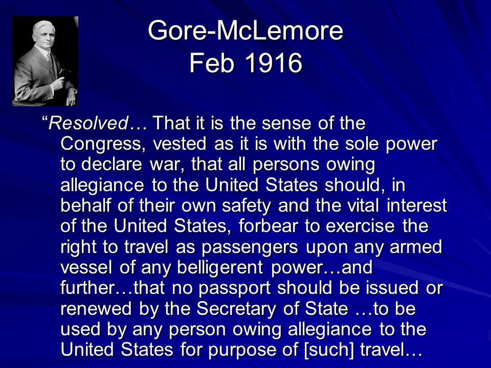 Gore-McLemore Feb 1916 Resolved… That it is the sense of the Congress, vested as it is with the sole power to declare war, that all persons owing allegiance to the United States should, in behalf of their own safety and the vital interest of the United States, forbear to exercise the right to travel as passengers upon any armed vessel of any belligerent power…and further…that no passport should be issued or renewed by the Secretary of State …to be used by any person owing allegiance to the United States for purpose of [such] travel…