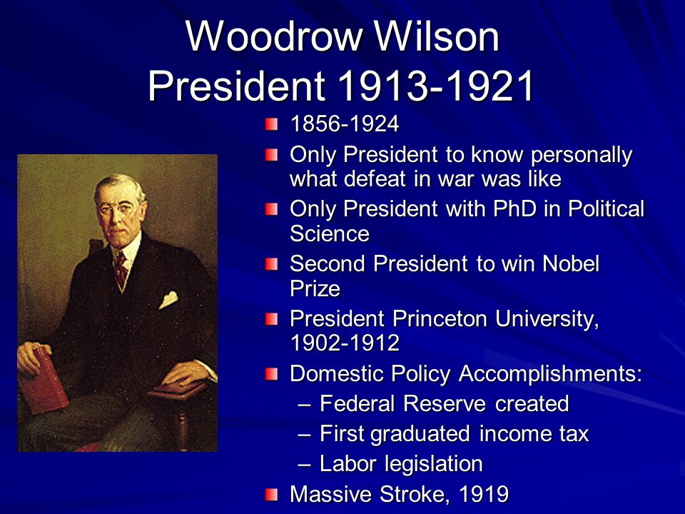 Woodrow Wilson President 1913-1921 1856-1924 Only President to know personally what defeat in war was like Only President with PhD in Political Science Second President to win Nobel Prize President Princeton University, 1902-1912 Domestic Policy Accomplishments: –Federal Reserve created –First graduated income tax –Labor legislation Massive Stroke, 1919