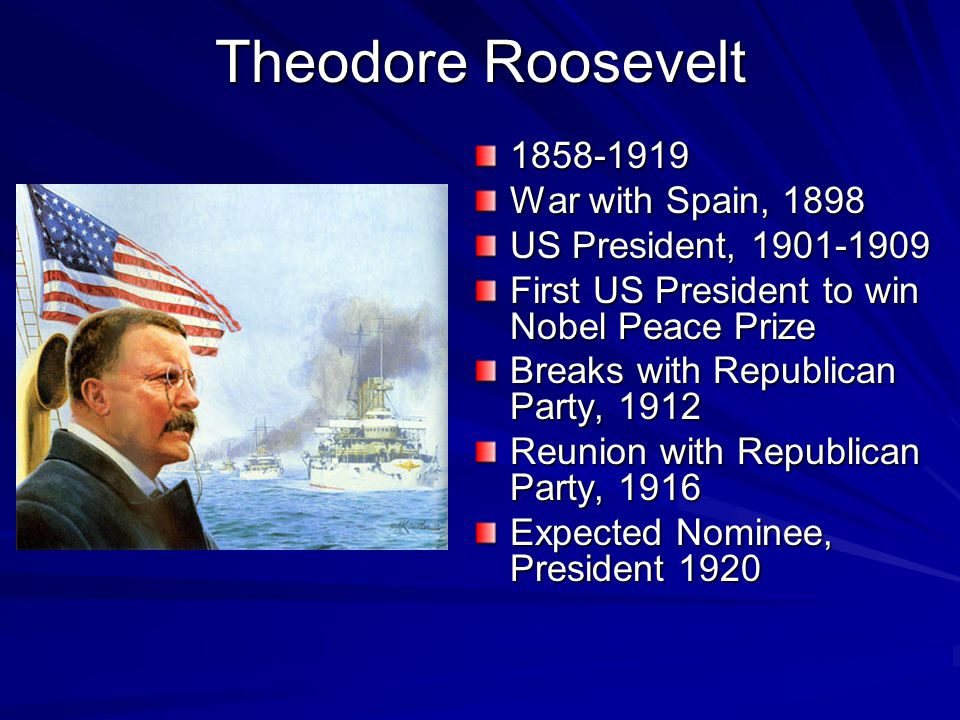 Theodore Roosevelt 1858-1919 War with Spain, 1898 US President, 1901-1909 First US President to win Nobel Peace Prize Breaks with Republican Party, 1912 Reunion with Republican Party, 1916 Expected Nominee, President 1920