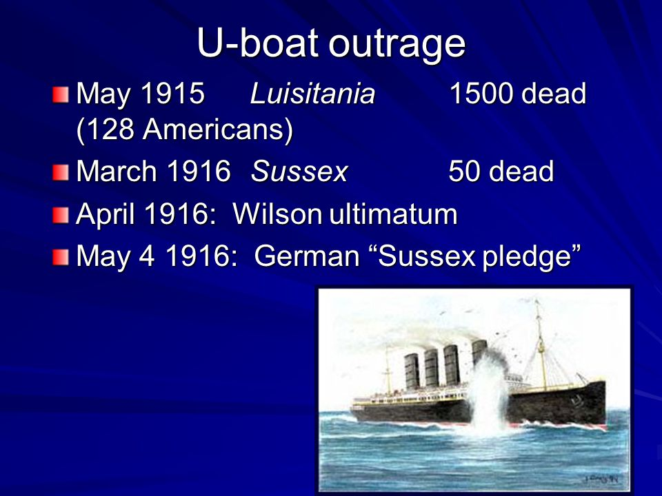 U-boat outrage May 1915Luisitania1500 dead (128 Americans) March 1916Sussex50 dead April 1916: Wilson ultimatum May 4 1916: German Sussex pledge