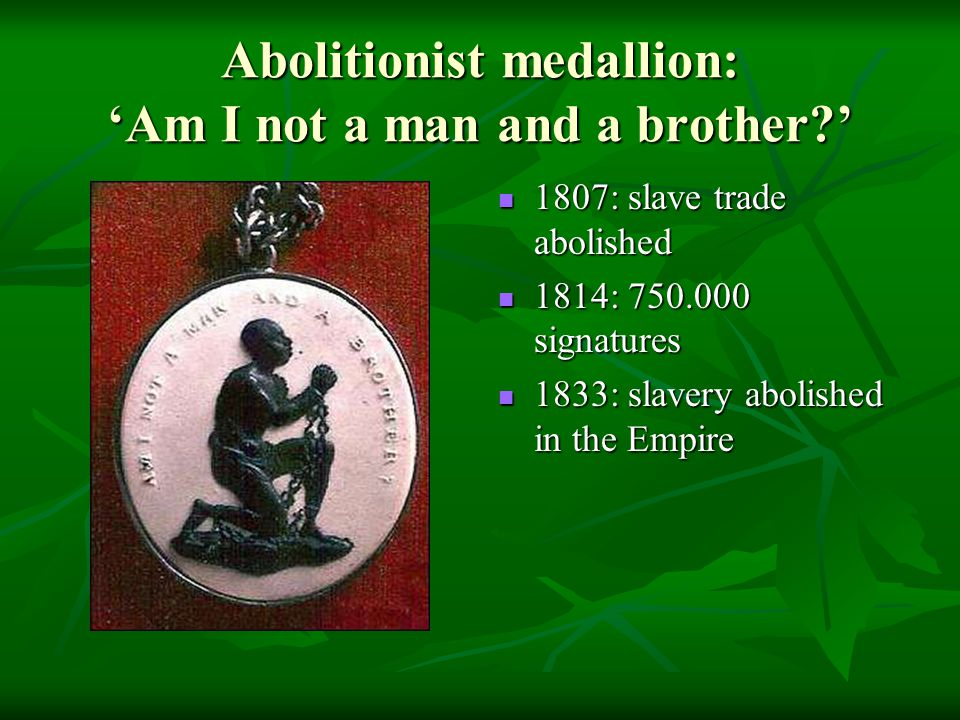 Abolitionist medallion: 'Am I not a man and a brother?' 1807: slave trade abolished 1807: slave trade abolished 1814: 750.000 signatures 1814: 750.000 signatures 1833: slavery abolished in the Empire 1833: slavery abolished in the Empire