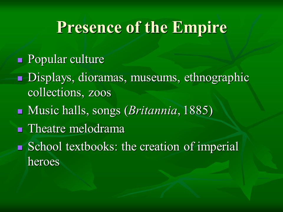 Presence of the Empire Popular culture Popular culture Displays, dioramas, museums, ethnographic collections, zoos Displays, dioramas, museums, ethnographic collections, zoos Music halls, songs (Britannia, 1885) Music halls, songs (Britannia, 1885) Theatre melodrama Theatre melodrama School textbooks: the creation of imperial heroes School textbooks: the creation of imperial heroes