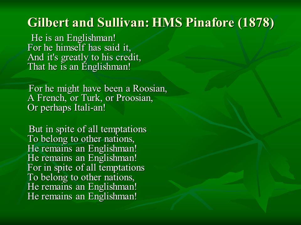 Gilbert and Sullivan: HMS Pinafore (1878) He is an Englishman.