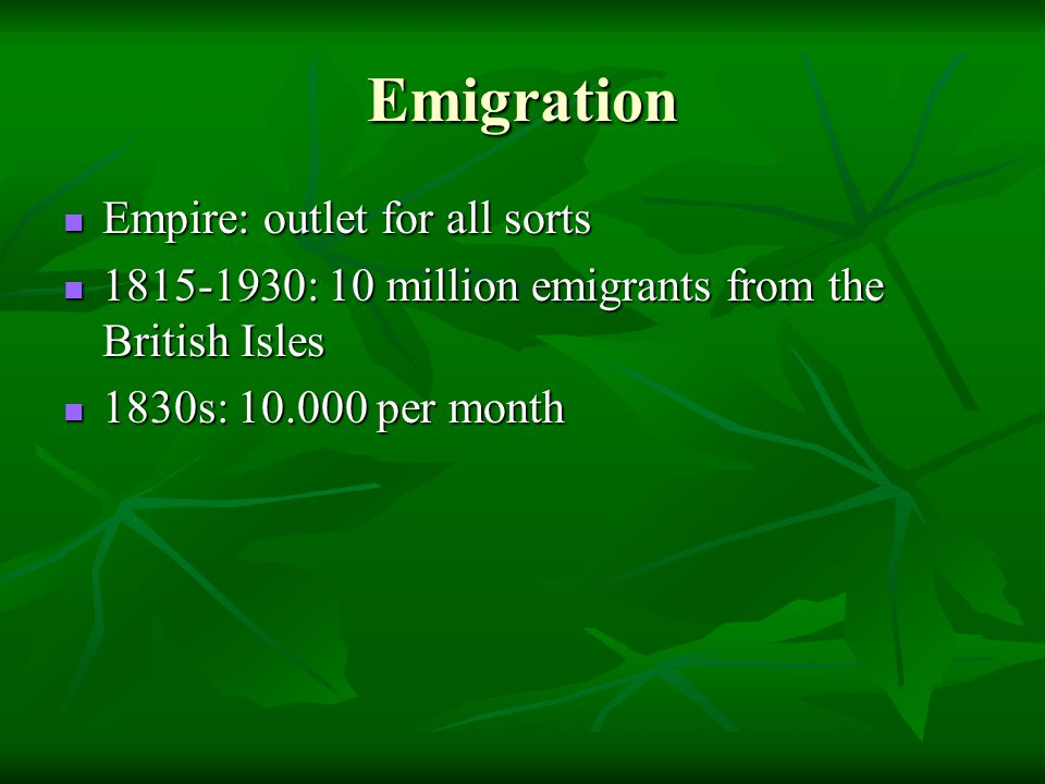 Emigration Empire: outlet for all sorts Empire: outlet for all sorts 1815-1930: 10 million emigrants from the British Isles 1815-1930: 10 million emigrants from the British Isles 1830s: 10.000 per month 1830s: 10.000 per month