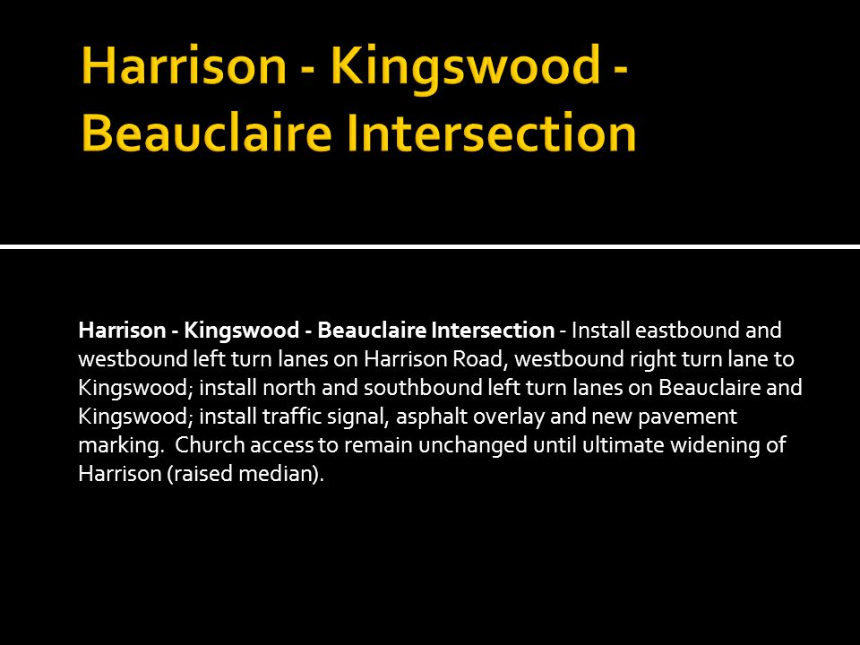Harrison - Kingswood - Beauclaire Intersection - Install eastbound and westbound left turn lanes on Harrison Road, westbound right turn lane to Kingswood; install north and southbound left turn lanes on Beauclaire and Kingswood; install traffic signal, asphalt overlay and new pavement marking.