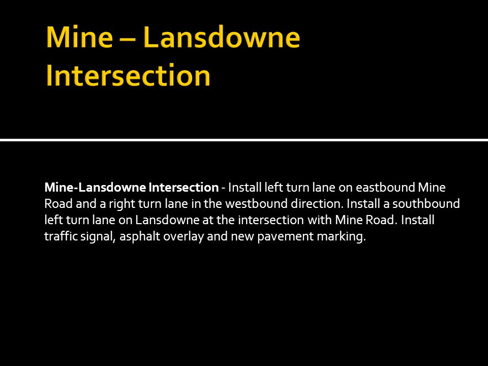 Mine-Lansdowne Intersection - Install left turn lane on eastbound Mine Road and a right turn lane in the westbound direction.