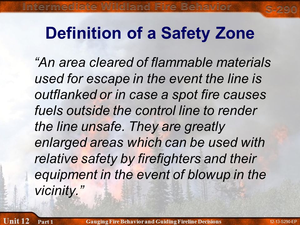 12-13-S290-EP Gauging Fire Behavior and Guiding Fireline Decisions Unit 12 Part 1 Definition of a Safety Zone An area cleared of flammable materials used for escape in the event the line is outflanked or in case a spot fire causes fuels outside the control line to render the line unsafe.