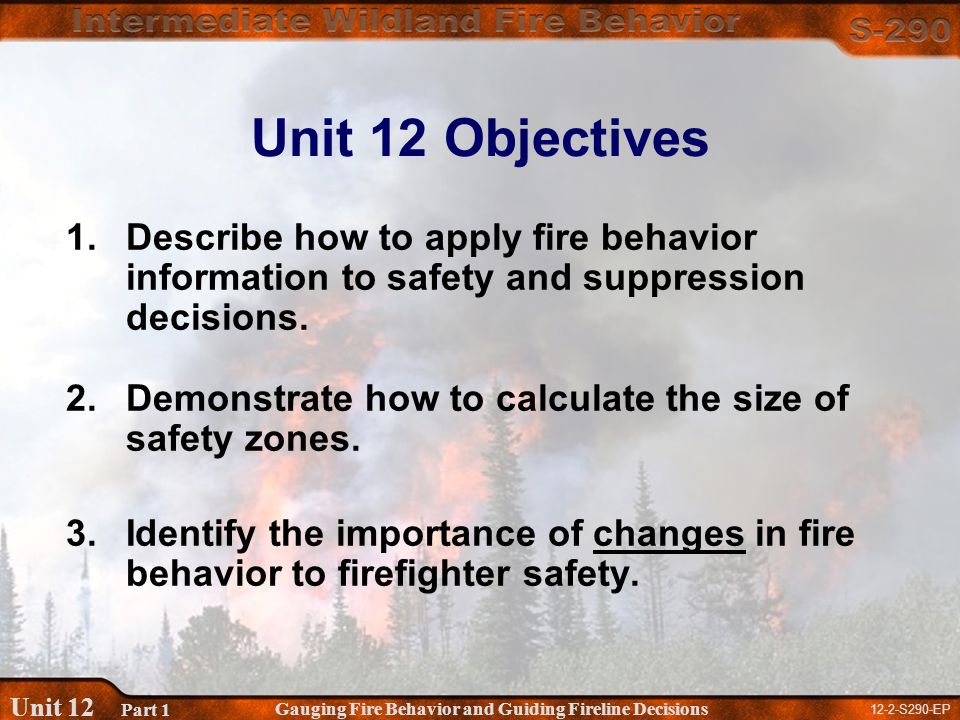 12-2-S290-EP Gauging Fire Behavior and Guiding Fireline Decisions Unit 12 Part 1 Unit 12 Objectives 1.Describe how to apply fire behavior information to safety and suppression decisions.