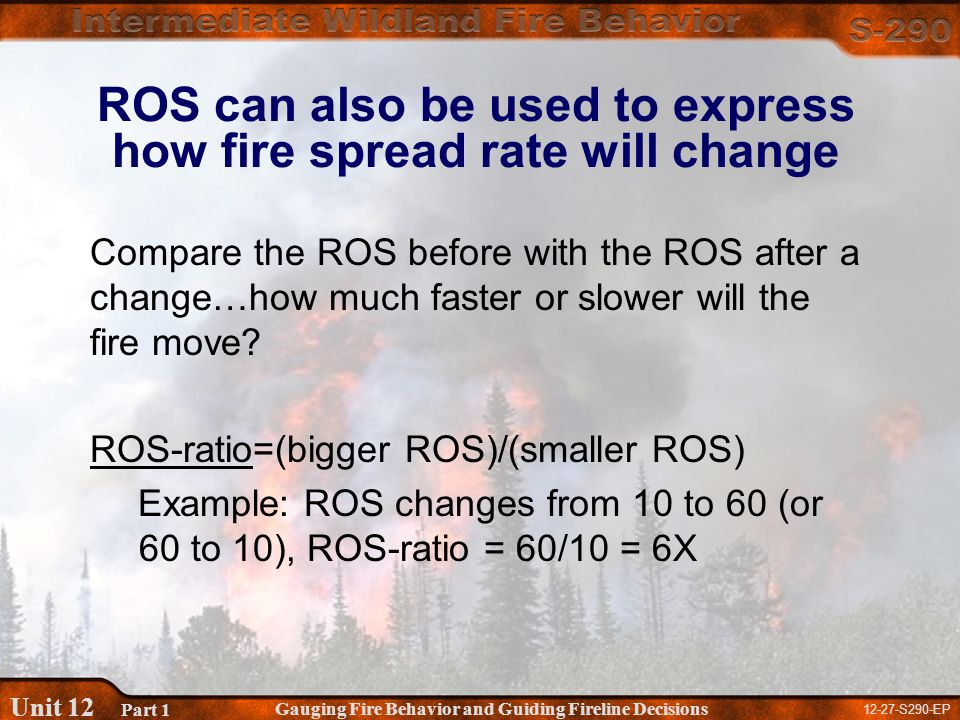 12-27-S290-EP Gauging Fire Behavior and Guiding Fireline Decisions Unit 12 Part 1 ROS can also be used to express how fire spread rate will change Compare the ROS before with the ROS after a change…how much faster or slower will the fire move.