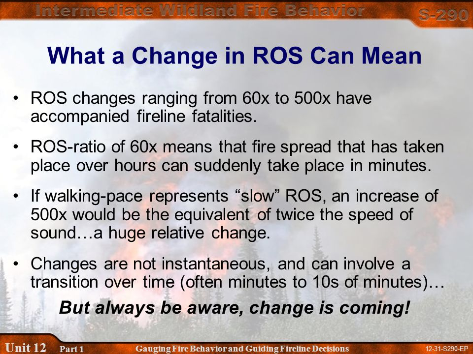 12-31-S290-EP Gauging Fire Behavior and Guiding Fireline Decisions Unit 12 Part 1 What a Change in ROS Can Mean ROS changes ranging from 60x to 500x have accompanied fireline fatalities.