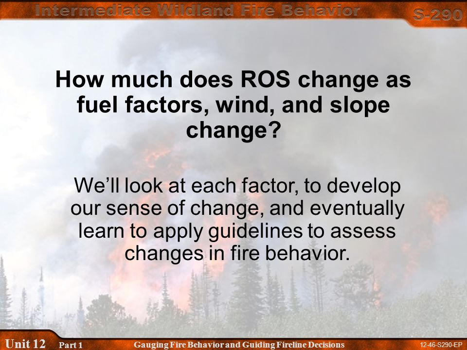 12-46-S290-EP Gauging Fire Behavior and Guiding Fireline Decisions Unit 12 Part 1 How much does ROS change as fuel factors, wind, and slope change.