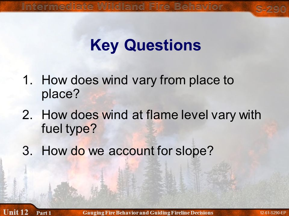 12-61-S290-EP Gauging Fire Behavior and Guiding Fireline Decisions Unit 12 Part 1 Key Questions 1.How does wind vary from place to place.