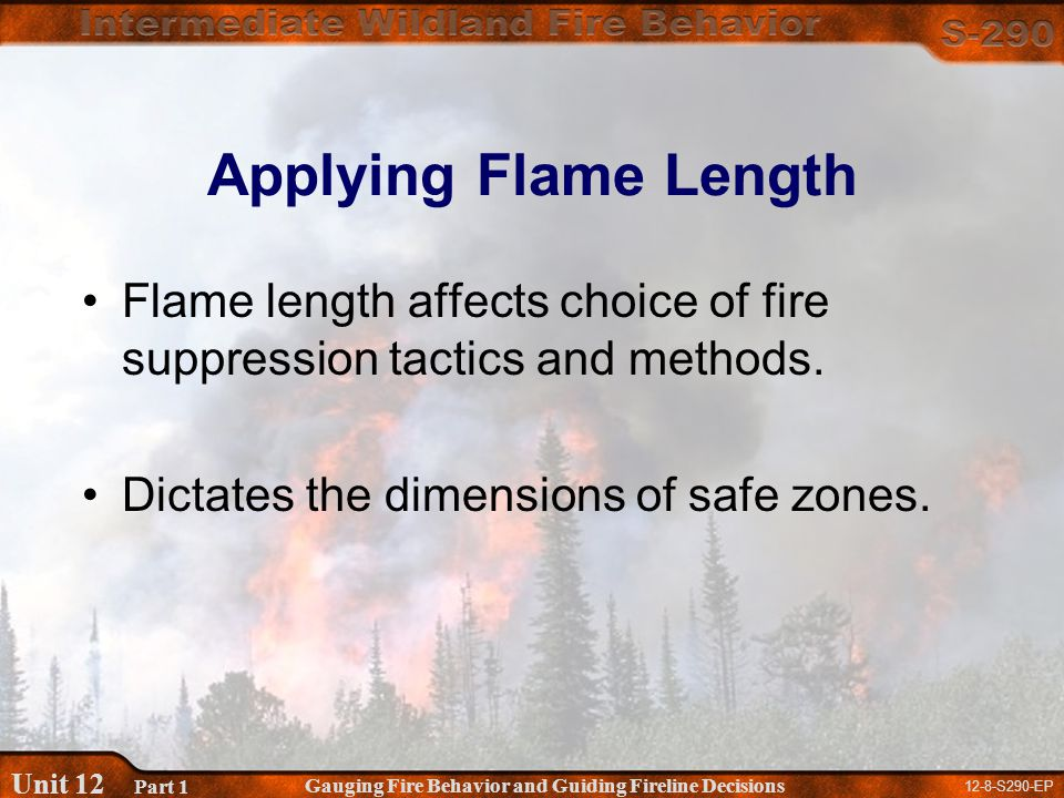 12-8-S290-EP Gauging Fire Behavior and Guiding Fireline Decisions Unit 12 Part 1 Applying Flame Length Flame length affects choice of fire suppression tactics and methods.