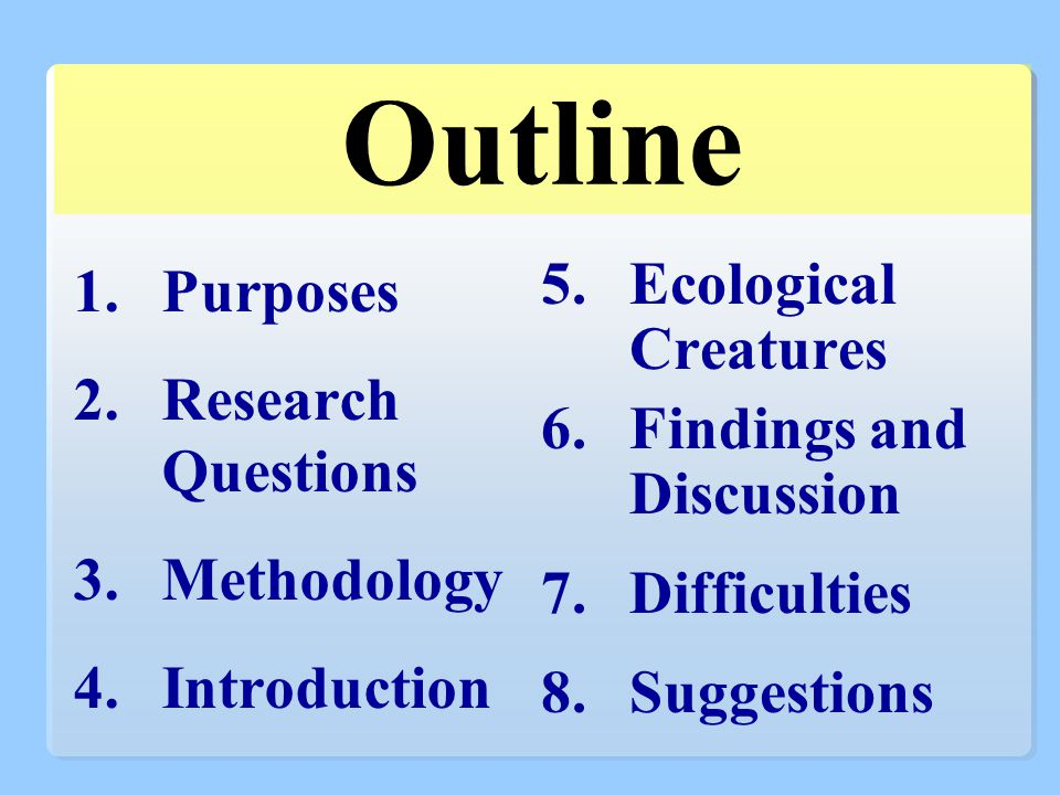 Outline 1.Purposes 2.Research Questions 3.Methodology 4.Introduction 5.Ecological Creatures 6.Findings and Discussion 7.Difficulties 8.Suggestions
