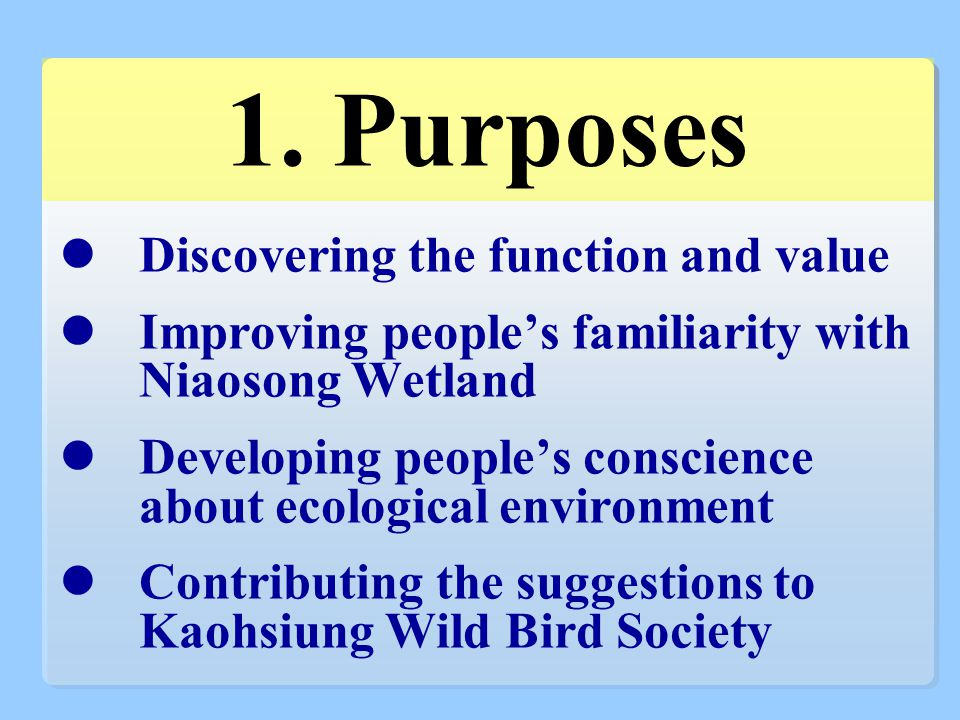 1. Purposes Discovering the function and value Improving people's familiarity with Niaosong Wetland Developing people's conscience about ecological en