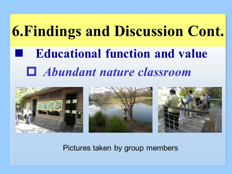 Educational function and value  Abundant nature classroom 6.Findings and Discussion Cont.