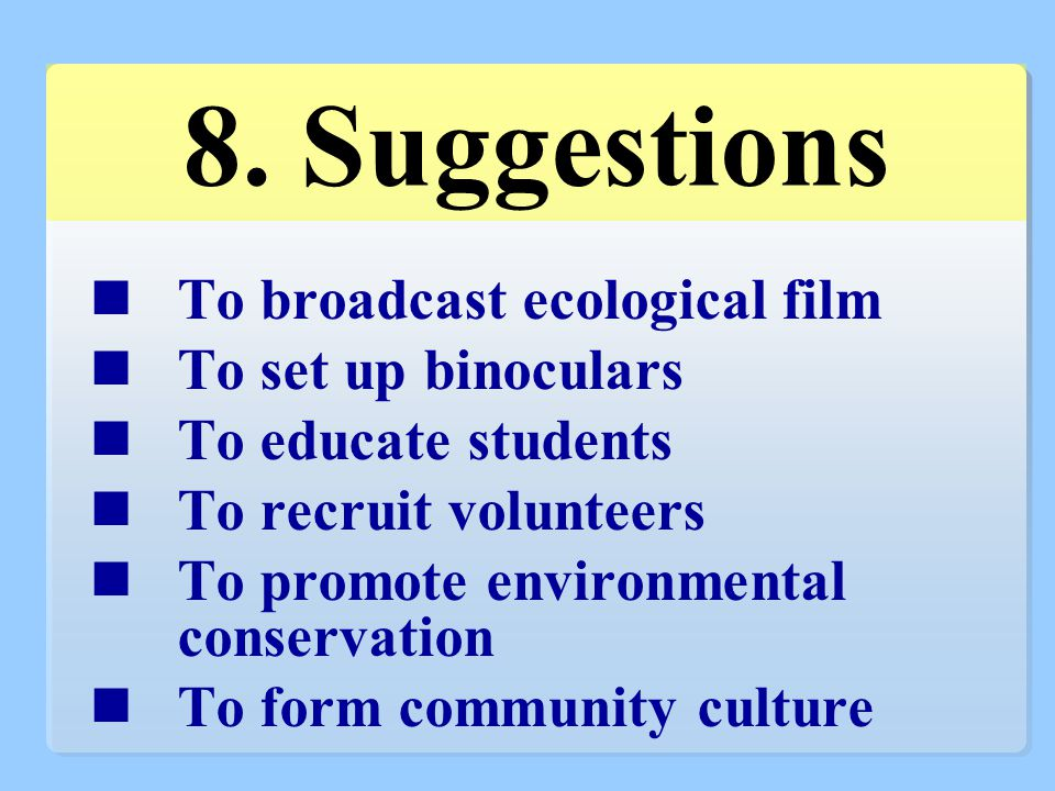 8. Suggestions To broadcast ecological film To set up binoculars To educate students To recruit volunteers To promote environmental conservation To fo