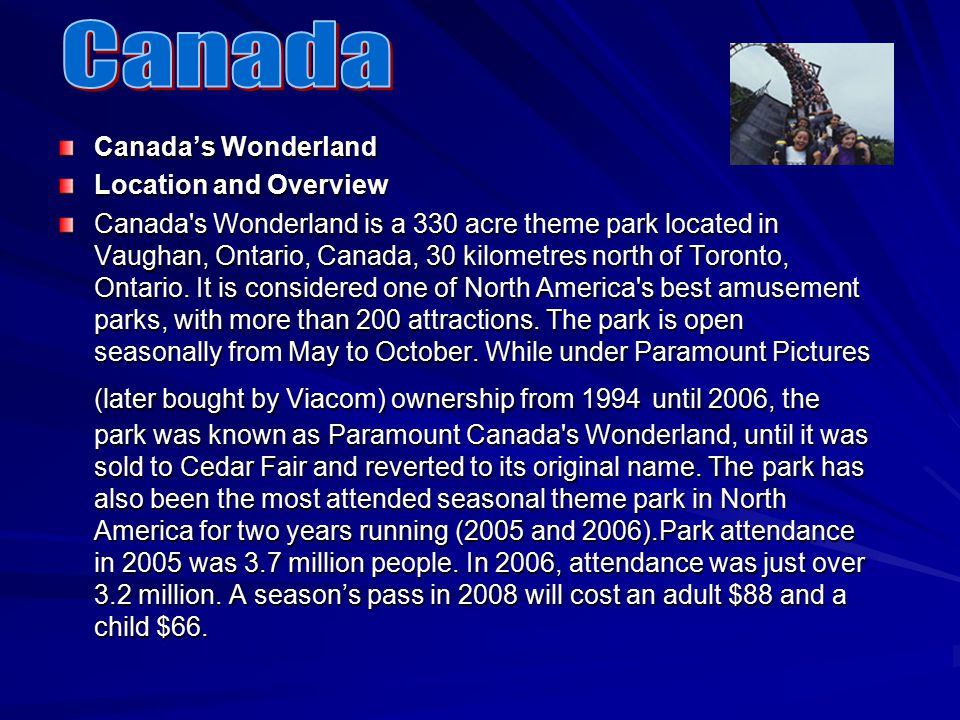 Canada's Wonderland Location and Overview Canada s Wonderland is a 330 acre theme park located in Vaughan, Ontario, Canada, 30 kilometres north of Toronto, Ontario.