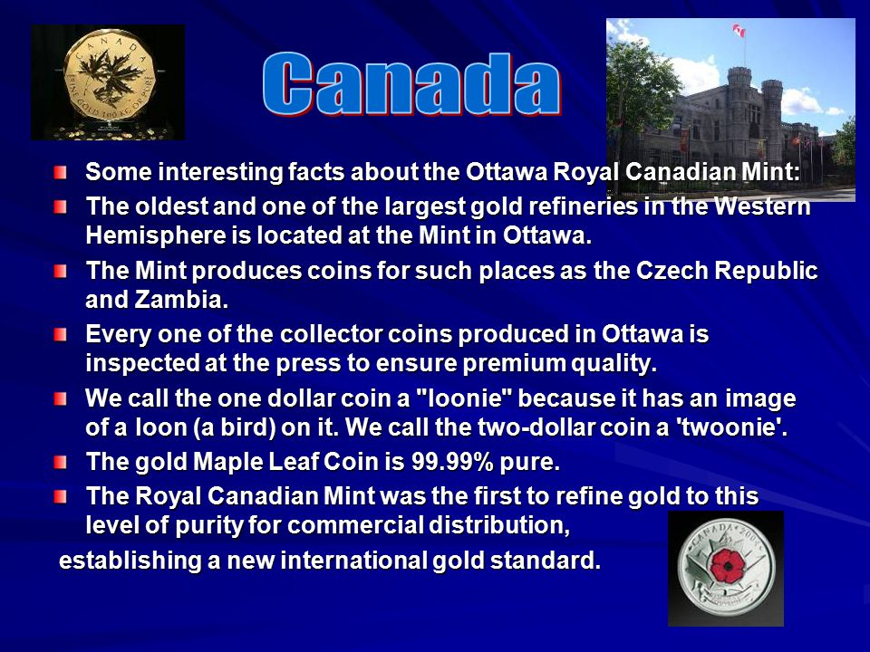 Some interesting facts about the Ottawa Royal Canadian Mint: The oldest and one of the largest gold refineries in the Western Hemisphere is located at the Mint in Ottawa.