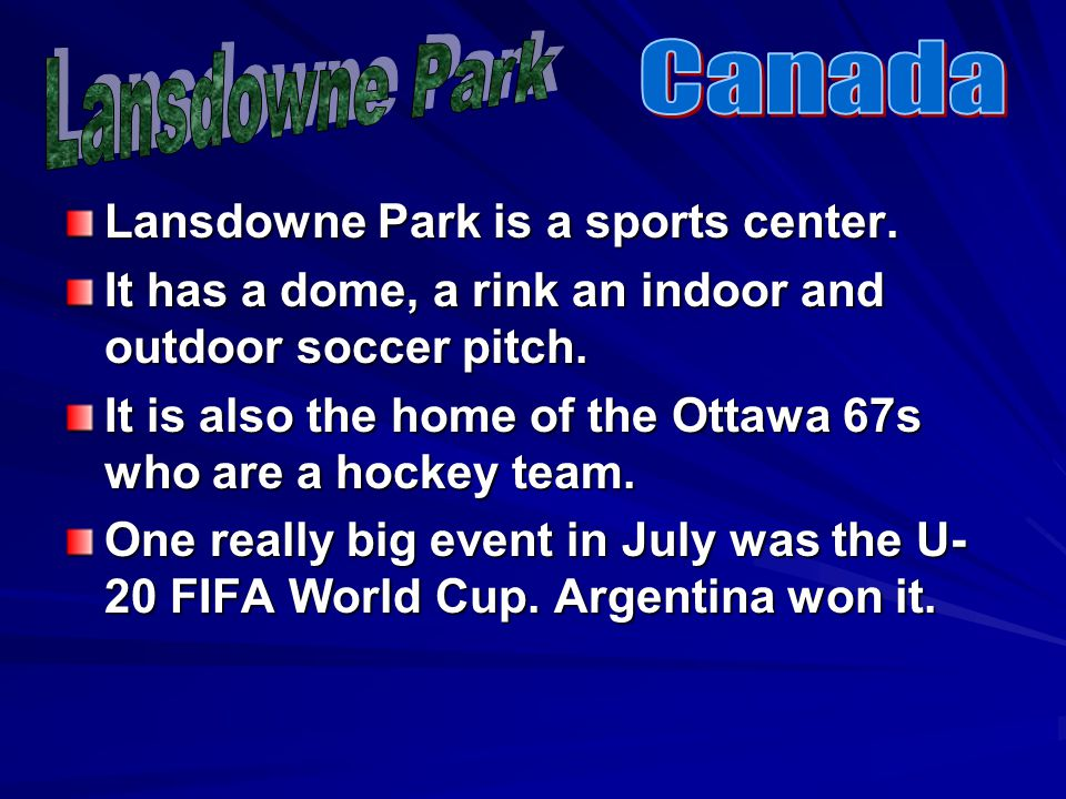 Lansdowne Park is a sports center. It has a dome, a rink an indoor and outdoor soccer pitch. It is also the home of the Ottawa 67s who are a hockey te
