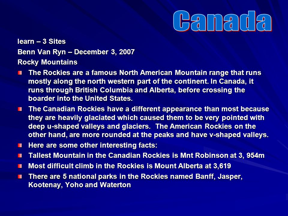 Iearn – 3 Sites Benn Van Ryn – December 3, 2007 Rocky Mountains The Rockies are a famous North American Mountain range that runs mostly along the north western part of the continent.