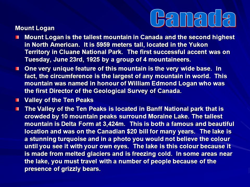 Mount Logan Mount Logan is the tallest mountain in Canada and the second highest in North American. It is 5959 meters tall, located in the Yukon Terri