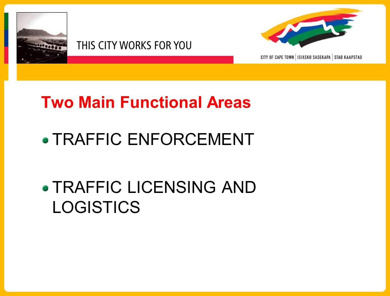 Traffic Operations Four Area Model Area West (Cape Town and South Peninsula) Area North (Tygerberg and Blaauberg) Area East (Helderberg, Oostenberg and Khayelitsha) Area South (Klipfontein and Mitchells Plain) Technical Services (Supports all areas City Wide)